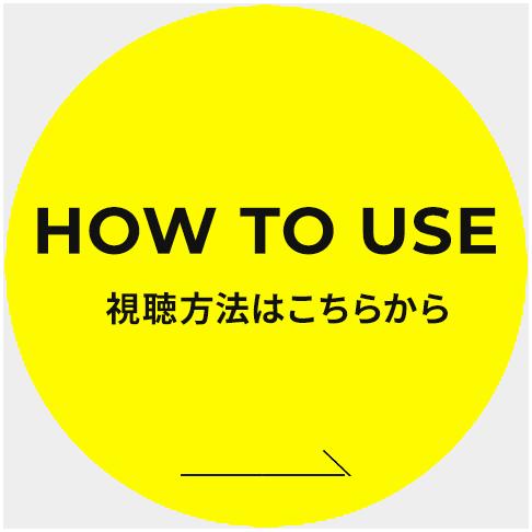 HOW TO USE 視聴方法